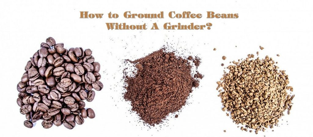 How to Ground Coffee Beans without a grinder